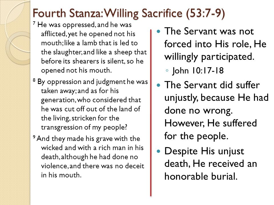 Fourth Stanza: Willing Sacrifice (53:7-9) 7 He was oppressed, and he was afflicted, yet he opened not his mouth; like a lamb that is led to the slaughter, and like a sheep that before its shearers is silent, so he opened not his mouth.