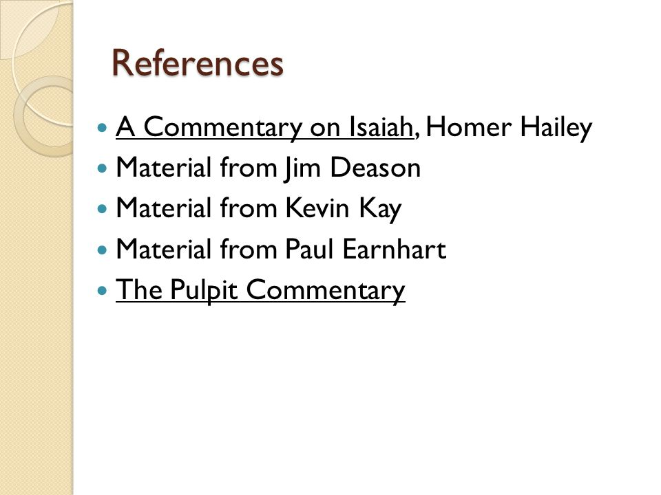 References A Commentary on Isaiah, Homer Hailey Material from Jim Deason Material from Kevin Kay Material from Paul Earnhart The Pulpit Commentary