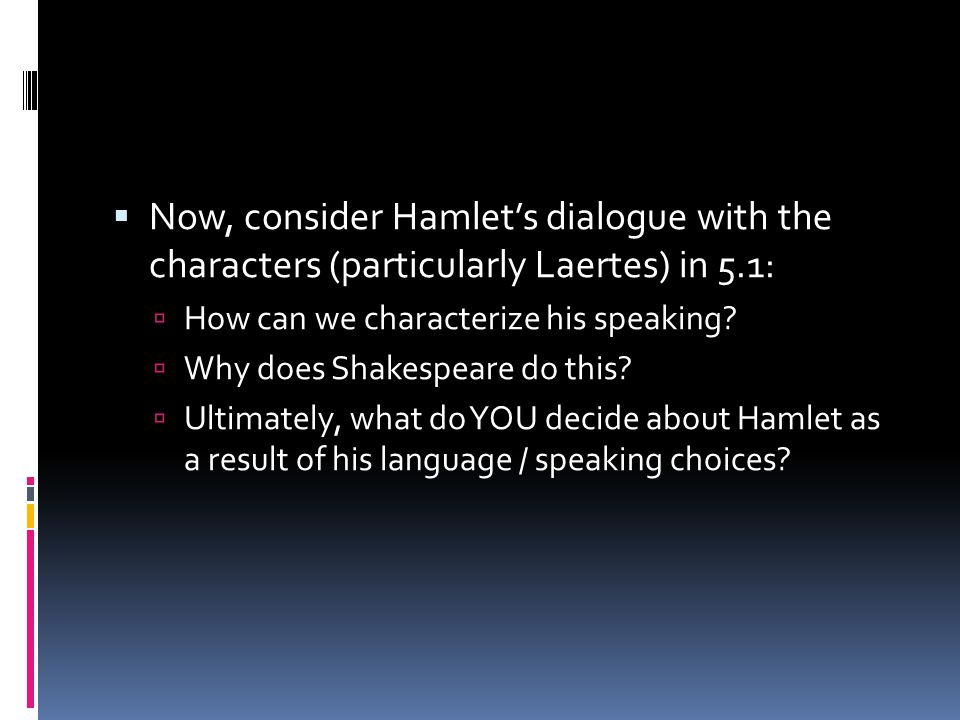  Now, consider Hamlet's dialogue with the characters (particularly Laertes) in 5.1:  How can we characterize his speaking.