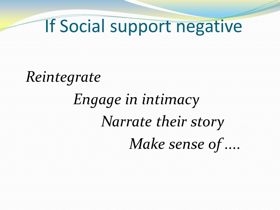 If Social support negative Reintegrate Engage in intimacy Narrate their story Make sense of....