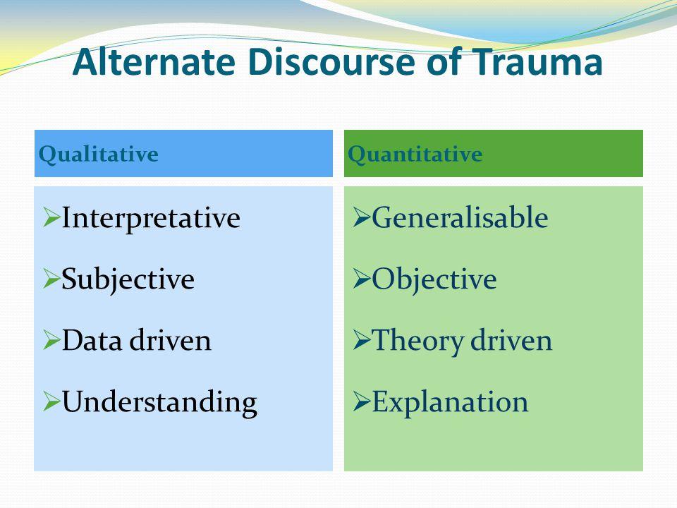 Alternate Discourse of Trauma  Interpretative  Subjective  Data driven  Understanding  Generalisable  Objective  Theory driven  Explanation Qu