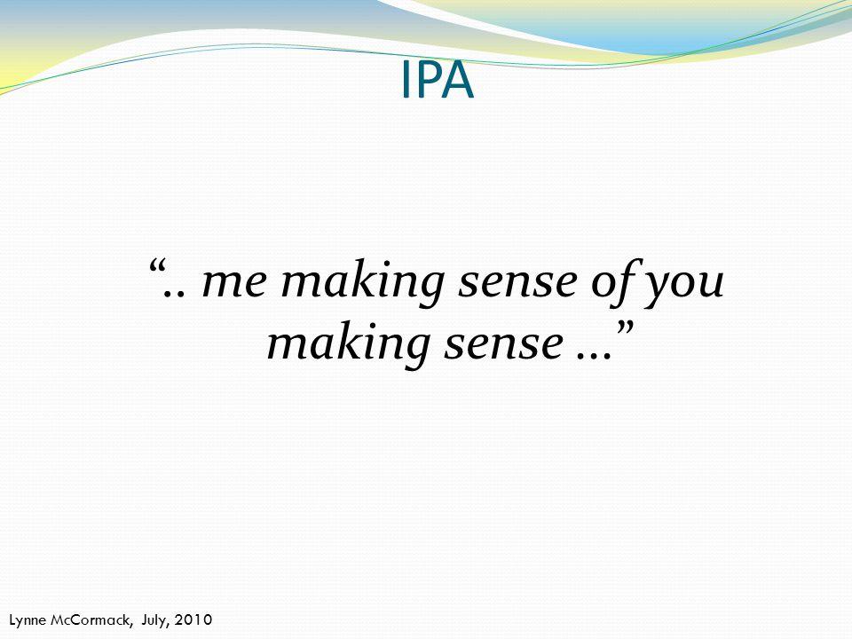 "IPA "".. me making sense of you making sense..."" Lynne McCormack, July, 2010"