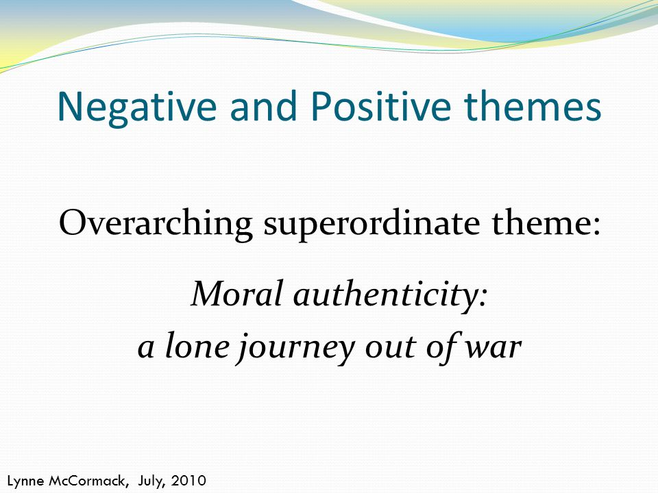 Negative and Positive themes Lynne McCormack, July, 2010 Overarching superordinate theme: Moral authenticity: a lone journey out of war