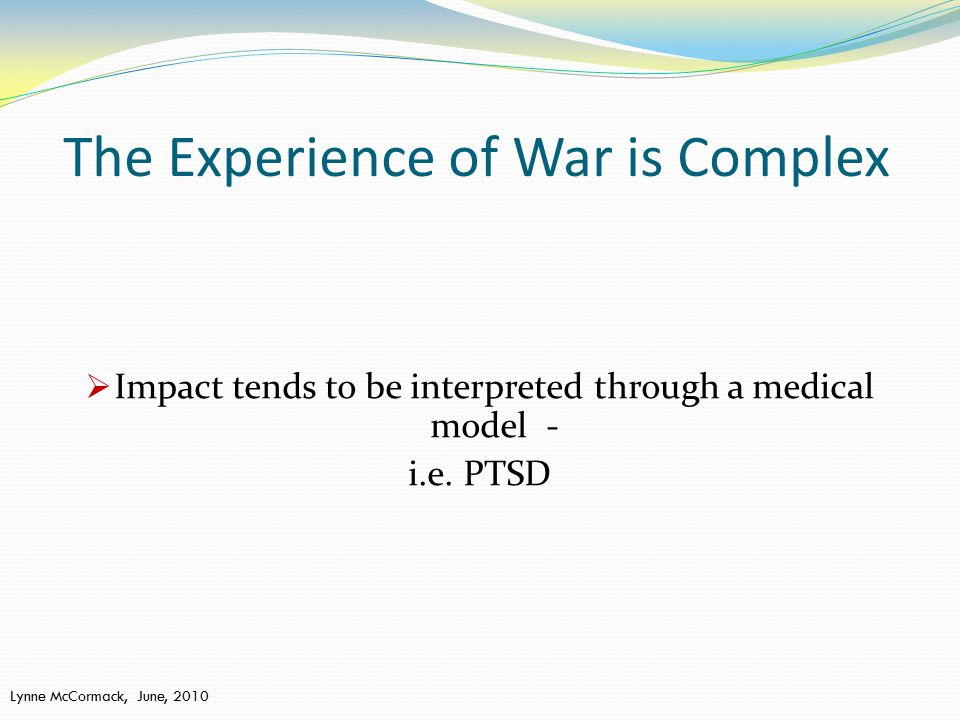 The Experience of War is Complex  Impact tends to be interpreted through a medical model - i.e.