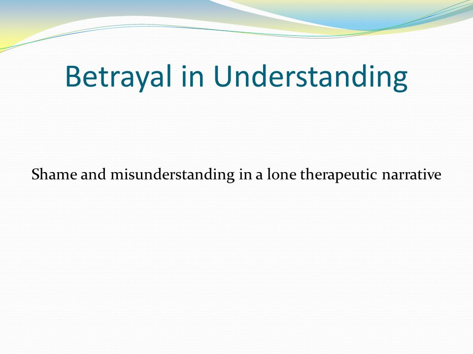 Betrayal in Understanding Shame and misunderstanding in a lone therapeutic narrative
