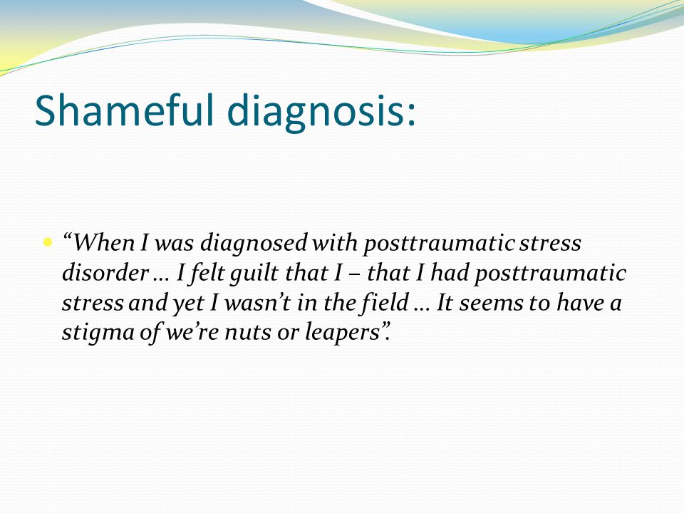 Shameful diagnosis: When I was diagnosed with posttraumatic stress disorder … I felt guilt that I – that I had posttraumatic stress and yet I wasn't in the field … It seems to have a stigma of we're nuts or leapers .