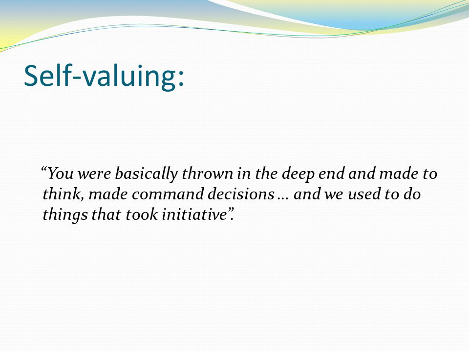 Self-valuing: You were basically thrown in the deep end and made to think, made command decisions … and we used to do things that took initiative .