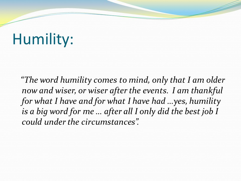 Humility: The word humility comes to mind, only that I am older now and wiser, or wiser after the events.