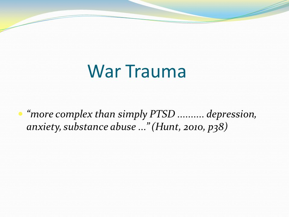 """War Trauma """"more complex than simply PTSD.......... depression, anxiety, substance abuse..."""" (Hunt, 2010, p38)"""