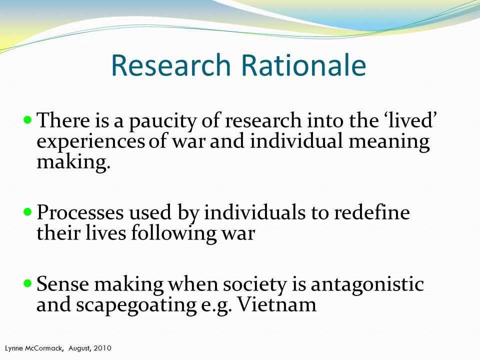 Research Rationale There is a paucity of research into the 'lived' experiences of war and individual meaning making.