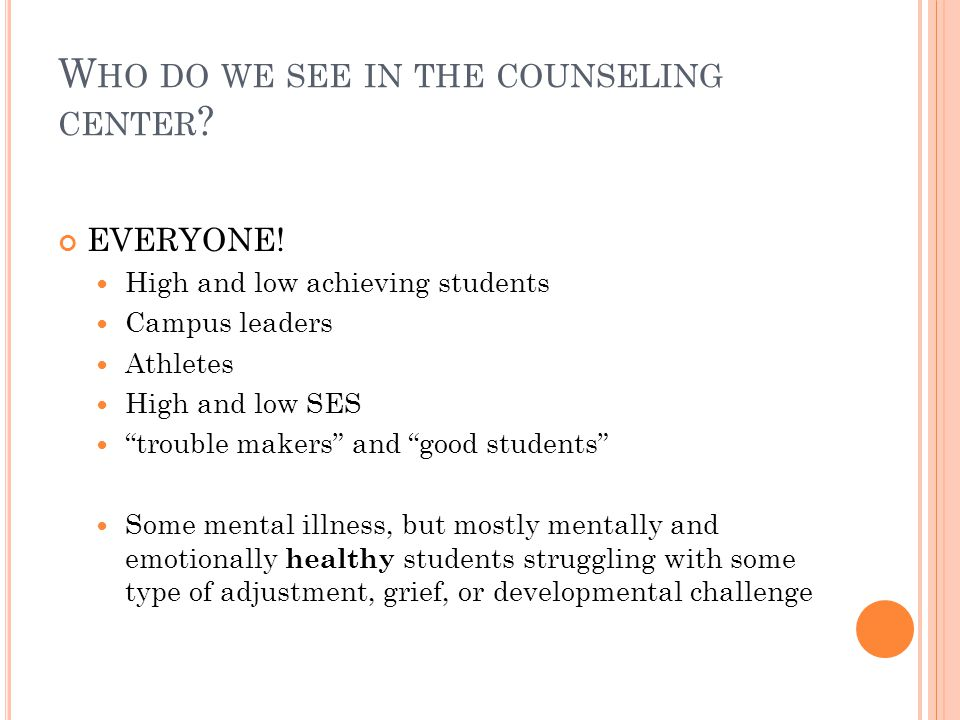 W HO DO WE SEE IN THE COUNSELING CENTER . EVERYONE.