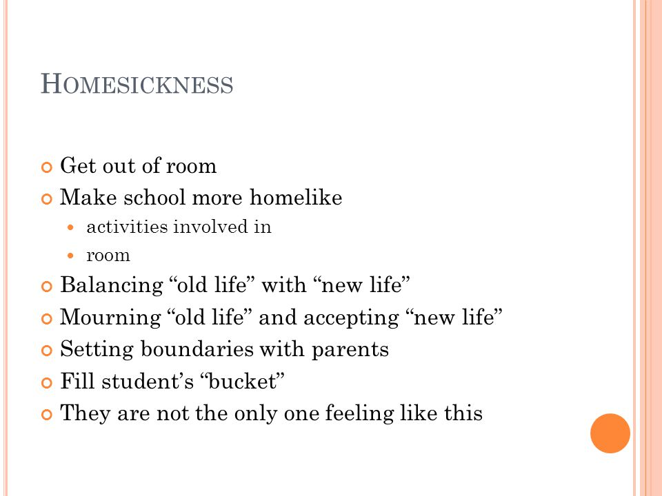 H OMESICKNESS Get out of room Make school more homelike activities involved in room Balancing old life with new life Mourning old life and accepting new life Setting boundaries with parents Fill student's bucket They are not the only one feeling like this