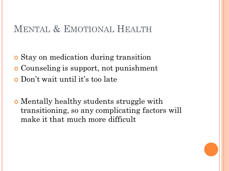 M ENTAL & E MOTIONAL H EALTH Stay on medication during transition Counseling is support, not punishment Don't wait until it's too late Mentally healthy students struggle with transitioning, so any complicating factors will make it that much more difficult