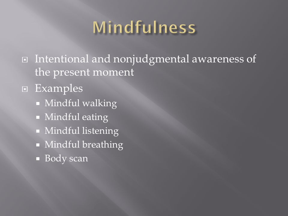  Intentional and nonjudgmental awareness of the present moment  Examples  Mindful walking  Mindful eating  Mindful listening  Mindful breathing  Body scan