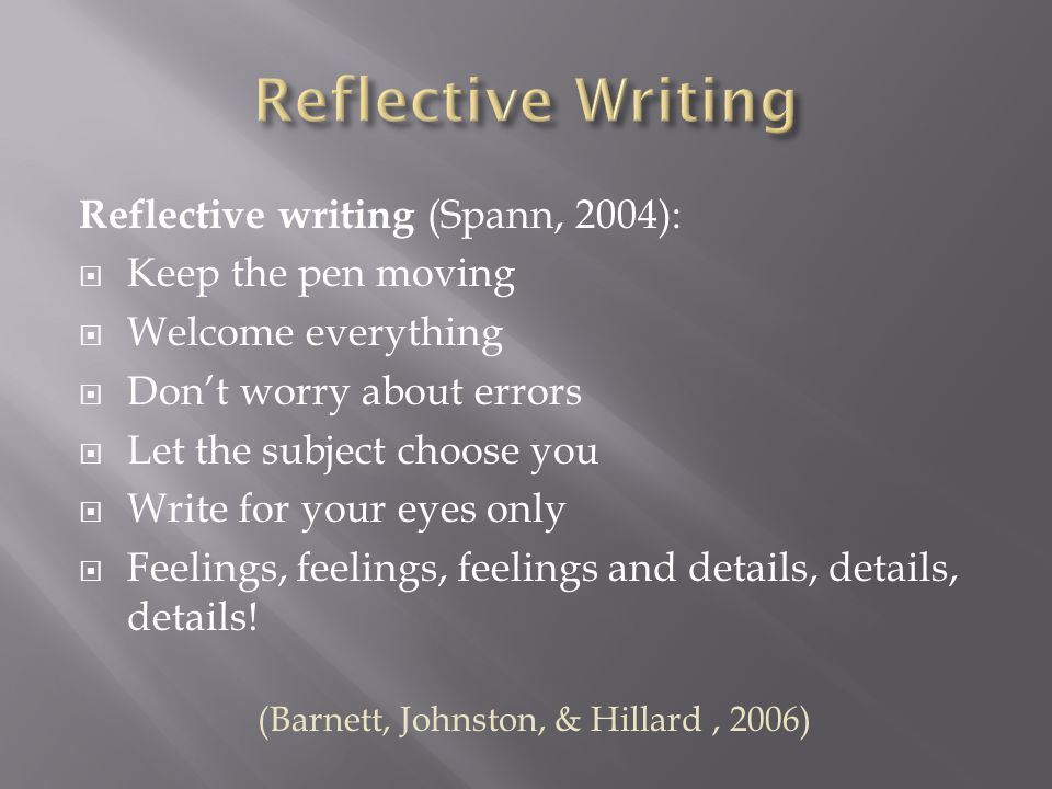 Reflective writing (Spann, 2004):  Keep the pen moving  Welcome everything  Don't worry about errors  Let the subject choose you  Write for your eyes only  Feelings, feelings, feelings and details, details, details.
