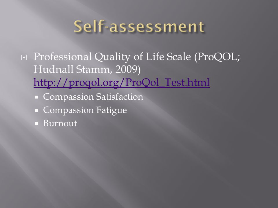  Professional Quality of Life Scale (ProQOL; Hudnall Stamm, 2009) http://proqol.org/ProQol_Test.html http://proqol.org/ProQol_Test.html  Compassion Satisfaction  Compassion Fatigue  Burnout