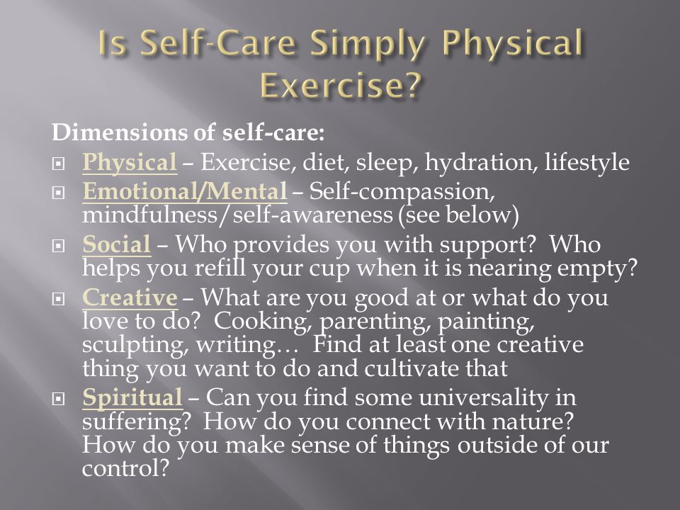 Dimensions of self-care:  Physical – Exercise, diet, sleep, hydration, lifestyle  Emotional/Mental – Self-compassion, mindfulness/self-awareness (see below)  Social – Who provides you with support.