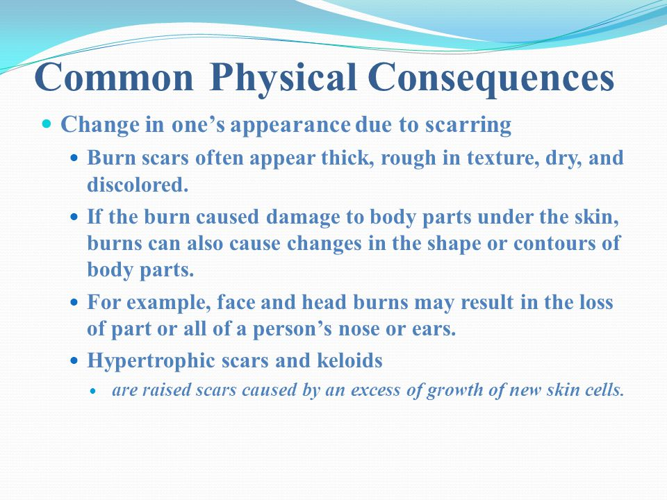 Common Physical Consequences Change in one's appearance due to scarring Burn scars often appear thick, rough in texture, dry, and discolored.