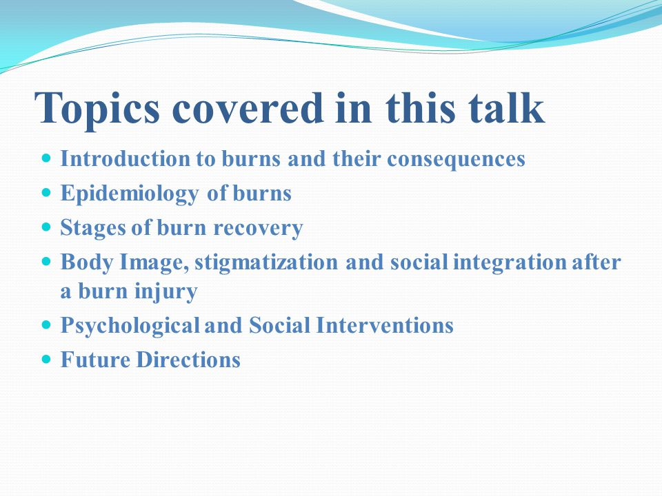 Topics covered in this talk Introduction to burns and their consequences Epidemiology of burns Stages of burn recovery Body Image, stigmatization and social integration after a burn injury Psychological and Social Interventions Future Directions