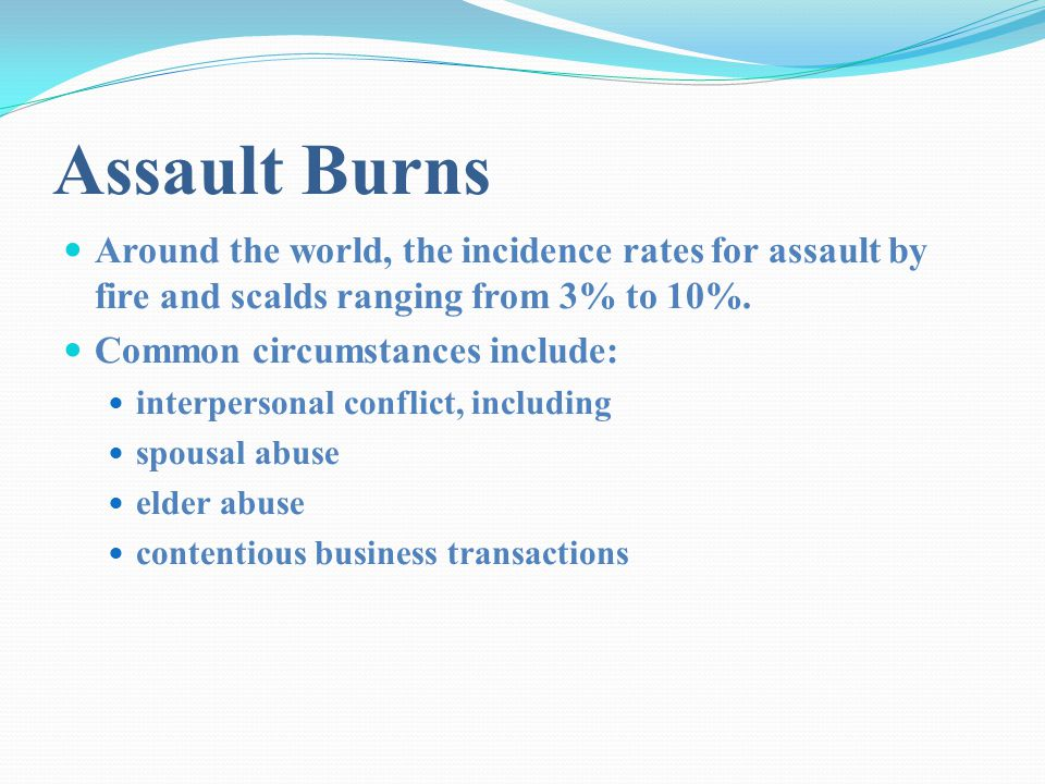 Assault Burns Around the world, the incidence rates for assault by fire and scalds ranging from 3% to 10%.