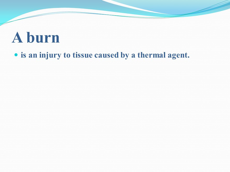 A burn is an injury to tissue caused by a thermal agent.