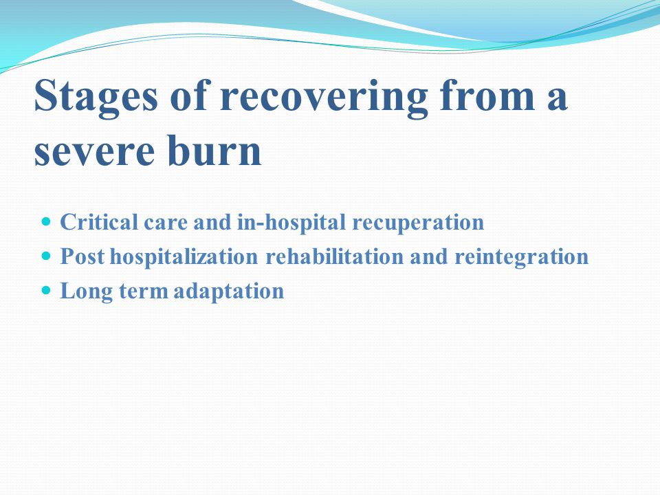 Stages of recovering from a severe burn Critical care and in-hospital recuperation Post hospitalization rehabilitation and reintegration Long term adaptation