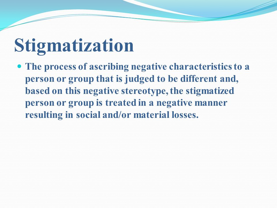 Stigmatization The process of ascribing negative characteristics to a person or group that is judged to be different and, based on this negative stereotype, the stigmatized person or group is treated in a negative manner resulting in social and/or material losses.