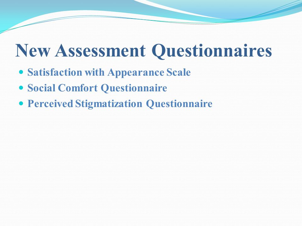 New Assessment Questionnaires Satisfaction with Appearance Scale Social Comfort Questionnaire Perceived Stigmatization Questionnaire