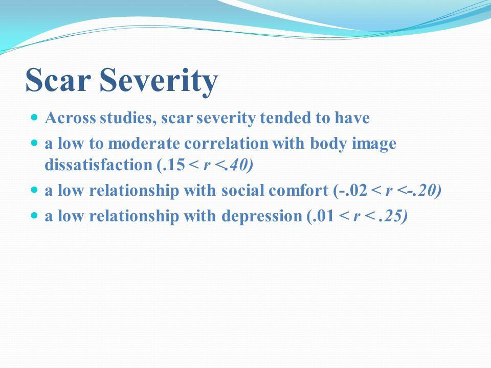 Scar Severity Across studies, scar severity tended to have a low to moderate correlation with body image dissatisfaction (.15 < r <.40) a low relationship with social comfort (-.02 < r <-.20) a low relationship with depression (.01 < r <.25)