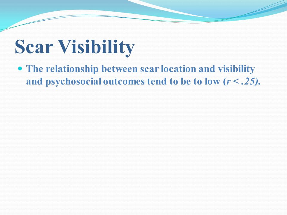 Scar Visibility The relationship between scar location and visibility and psychosocial outcomes tend to be to low (r <.25).