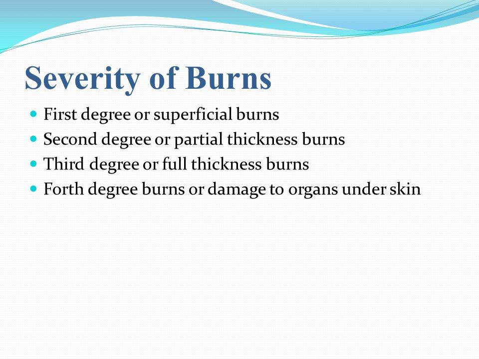 Severity of Burns First degree or superficial burns Second degree or partial thickness burns Third degree or full thickness burns Forth degree burns or damage to organs under skin