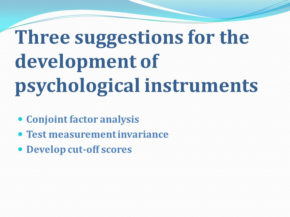 Three suggestions for the development of psychological instruments Conjoint factor analysis Test measurement invariance Develop cut-off scores