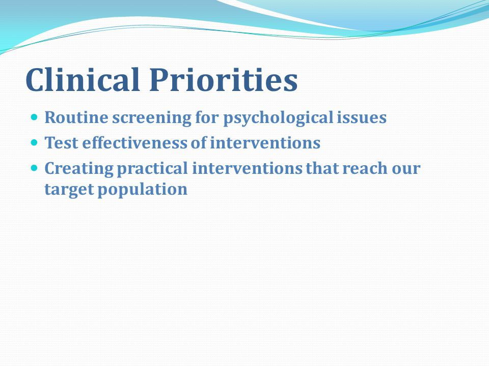 Clinical Priorities Routine screening for psychological issues Test effectiveness of interventions Creating practical interventions that reach our target population