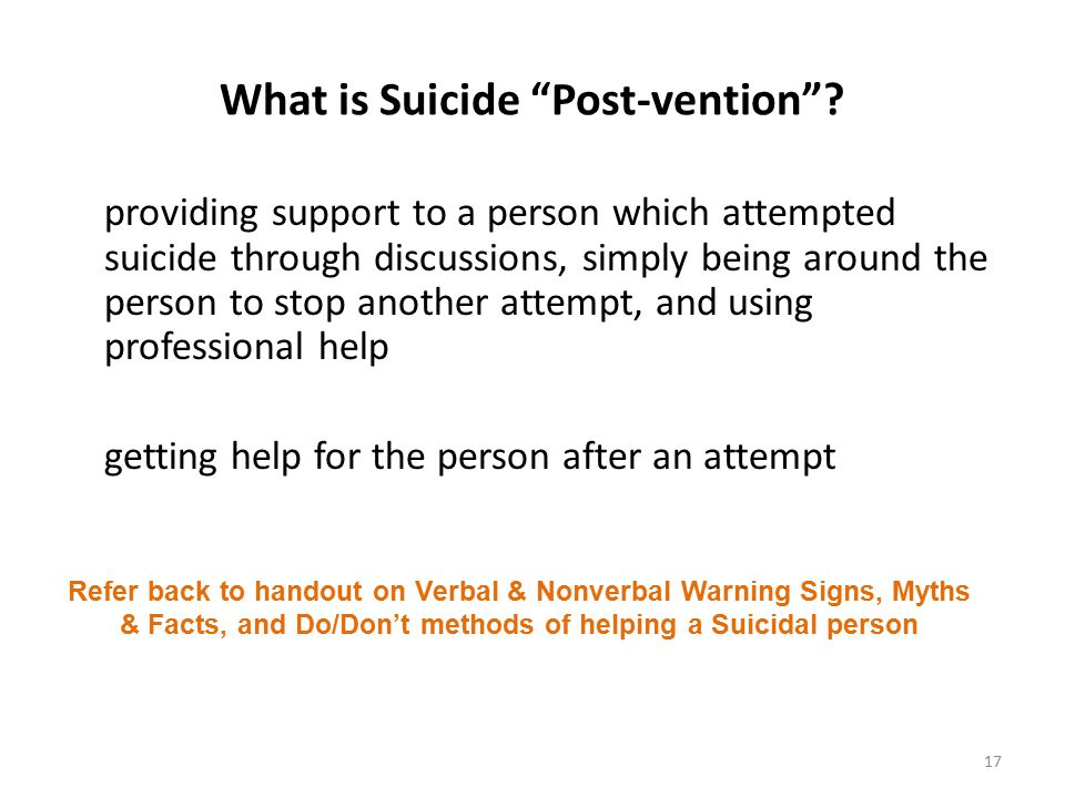 Preventing Suicide and Warning Signs of Suicide Figure 9.2 page 231 Recognize signs Take person serious if they talk about it jokingly or seriously (do not leave them alone!) Initiate meaningful conversation Show support and ask questions Try to persuade person to seek help Never bargain with person Seek professional help & assistance immediately 16