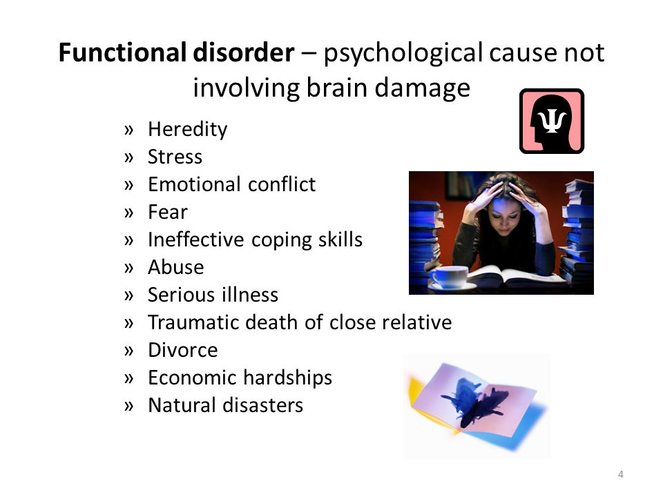 Functional disorder – psychological cause not involving brain damage »H»Heredity »S»Stress »E»Emotional conflict »F»Fear »I»Ineffective coping skills »A»Abuse »S»Serious illness »T»Traumatic death of close relative »D»Divorce »E»Economic hardships »N»Natural disasters 4