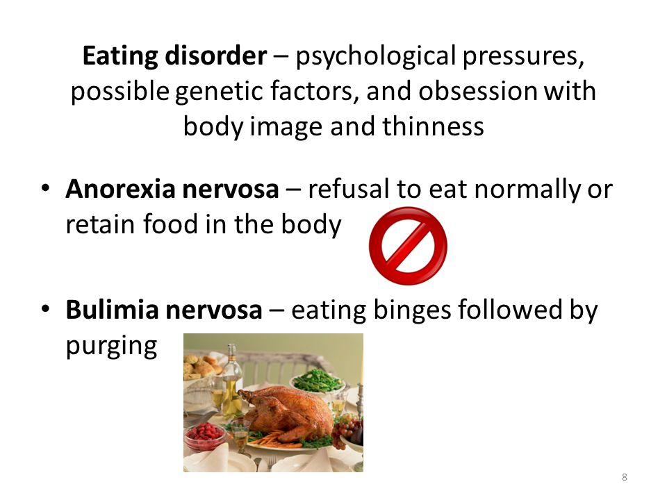 Eating disorder – psychological pressures, possible genetic factors, and obsession with body image and thinness Anorexia nervosa – refusal to eat normally or retain food in the body Bulimia nervosa – eating binges followed by purging 8