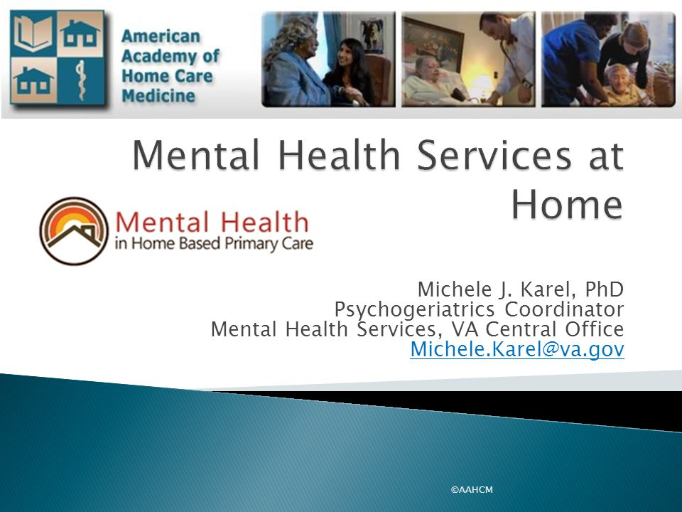  Need for mental health services among homecare population  VHA Home Based Primary Care Mental Health Initiative  Strategies and resources for addressing behavioral and mental health concerns in the home care setting 2 ©AAHCM