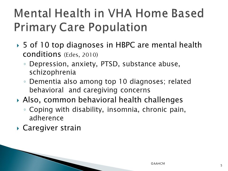  5 of 10 top diagnoses in HBPC are mental health conditions (Edes, 2010) ◦ Depression, anxiety, PTSD, substance abuse, schizophrenia ◦ Dementia also
