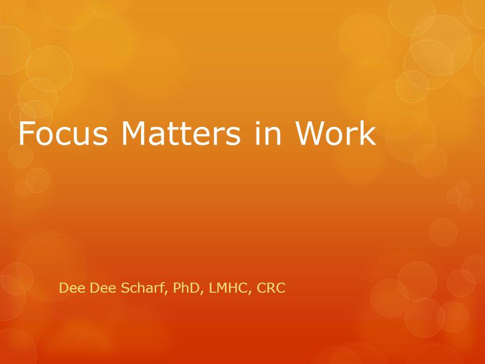 Focus Matters in Work Dee Dee Scharf, PhD, LMHC, CRC