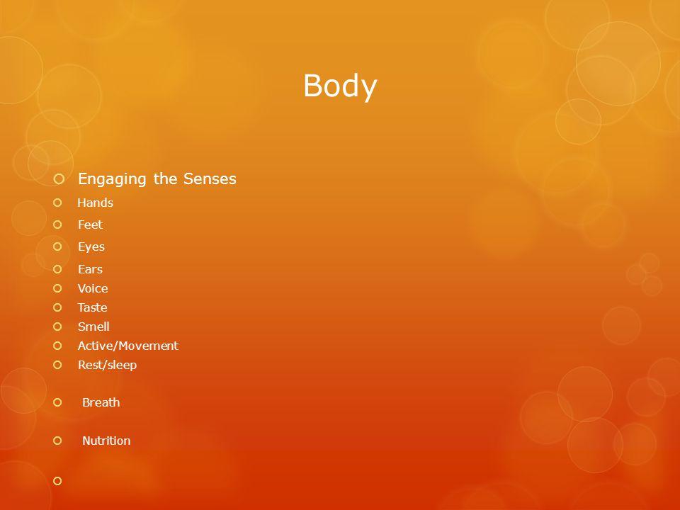 Body  Engaging the Senses  Hands  Feet  Eyes  Ears  Voice  Taste  Smell  Active/Movement  Rest/sleep  Breath  Nutrition 