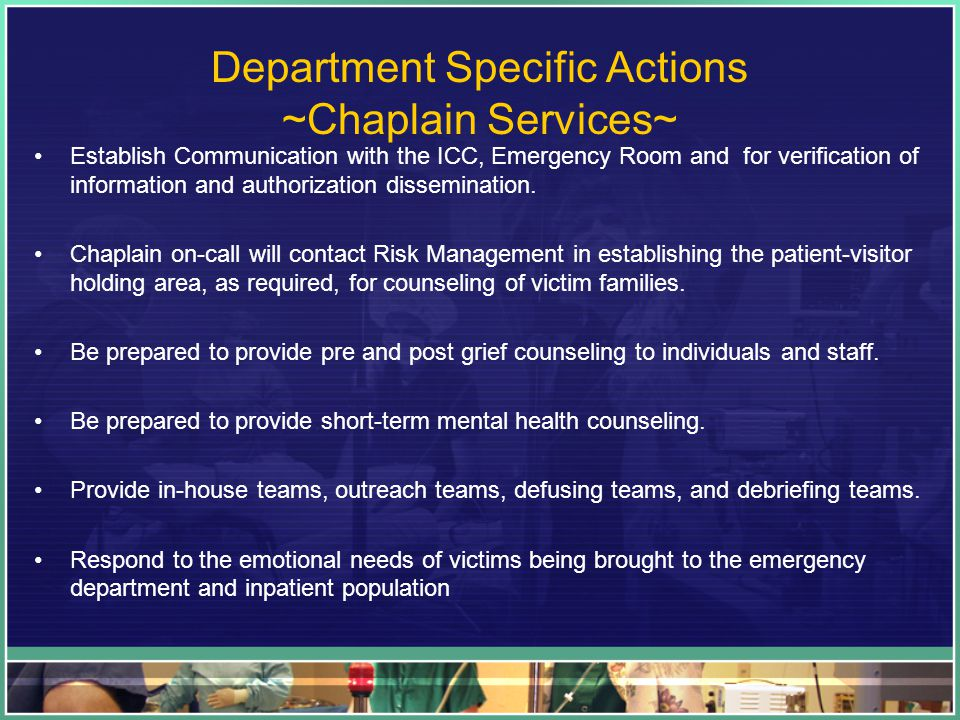Department Specific Actions ~Chaplain Services~ Establish Communication with the ICC, Emergency Room and for verification of information and authorization dissemination.