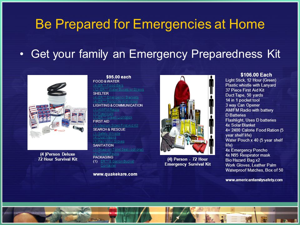 Be Prepared for Emergencies at Home Get your family an Emergency Preparedness Kit $95.00 each FOOD & WATER (4) ER™ Food Bars (12) ER™ Water Boxes w/ Straws (4) ER™ Food Bars (12) ER™ Water Boxes w/ Straws SHELTER (4) ER™ Emergency Blankets (4) ER™ Ponchos With Hood (4) ER™ Emergency Blankets (4) ER™ Ponchos With Hood LIGHTING & COMMUNICATION (1) AM/FM Radio (1) Flashlight (1) ER™ Green Lightstick (1) AM/FM Radio (1) Flashlight (1) ER™ Green Lightstick FIRST AID (1) Medium Sized First Aid Kit (1) Medium Sized First Aid Kit SEARCH & RESCUE (1) Safety Whistle (4) Dust Masks (1) Pair Vinyl Gloves (1) Safety Whistle (4) Dust Masks (1) Pair Vinyl Gloves SANITATION (1) Snap-on Toilet Seat (optional) (4) Tissue Packs (1) Snap-on Toilet Seat (optional) (4) Tissue Packs PACKAGING (1)ER™ 5 Gallon Bucket ContainerER™ 5 Gallon Bucket Container www.quakekare.com (4 )Person Deluxe 72 Hour Survival Kit $106.00 Each Light Stick, 12 Hour (Green) Plastic whistle with Lanyard 37 Piece First Aid Kit Duct Tape, 50 yards 14 in 1 pocket tool 3 way Can Opener AM/FM Radio with battery D Batteries Flashlight, Uses D batteries 4x Solar Blanket 4× 2400 Calorie Food Ration (5 year shelf life) Water Pouch x 40 (5 year shelf life) 4x Emergency Poncho 4x N95 Respirator mask Bio Hazard Bag x2 Work Gloves, Leather Palm Waterproof Matches, Box of 50 www.americanfamilysafety.com (4) Person - 72 Hour Emergency Survival Kit