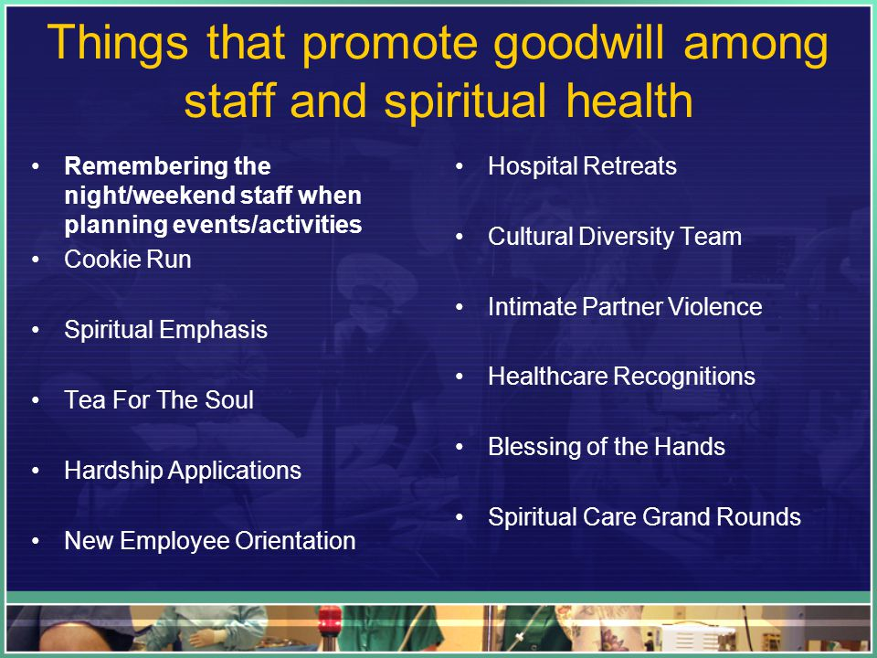 Things that promote goodwill among staff and spiritual health Remembering the night/weekend staff when planning events/activities Cookie Run Spiritual Emphasis Tea For The Soul Hardship Applications New Employee Orientation Hospital Retreats Cultural Diversity Team Intimate Partner Violence Healthcare Recognitions Blessing of the Hands Spiritual Care Grand Rounds