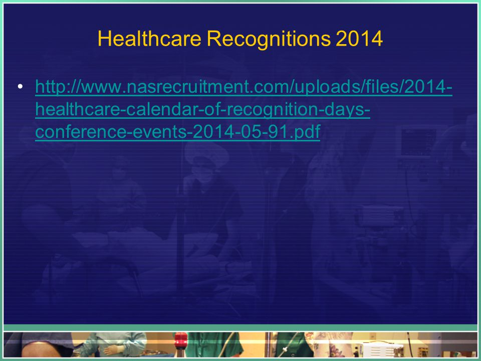 Healthcare Recognitions 2014 http://www.nasrecruitment.com/uploads/files/2014- healthcare-calendar-of-recognition-days- conference-events-2014-05-91.pdfhttp://www.nasrecruitment.com/uploads/files/2014- healthcare-calendar-of-recognition-days- conference-events-2014-05-91.pdf