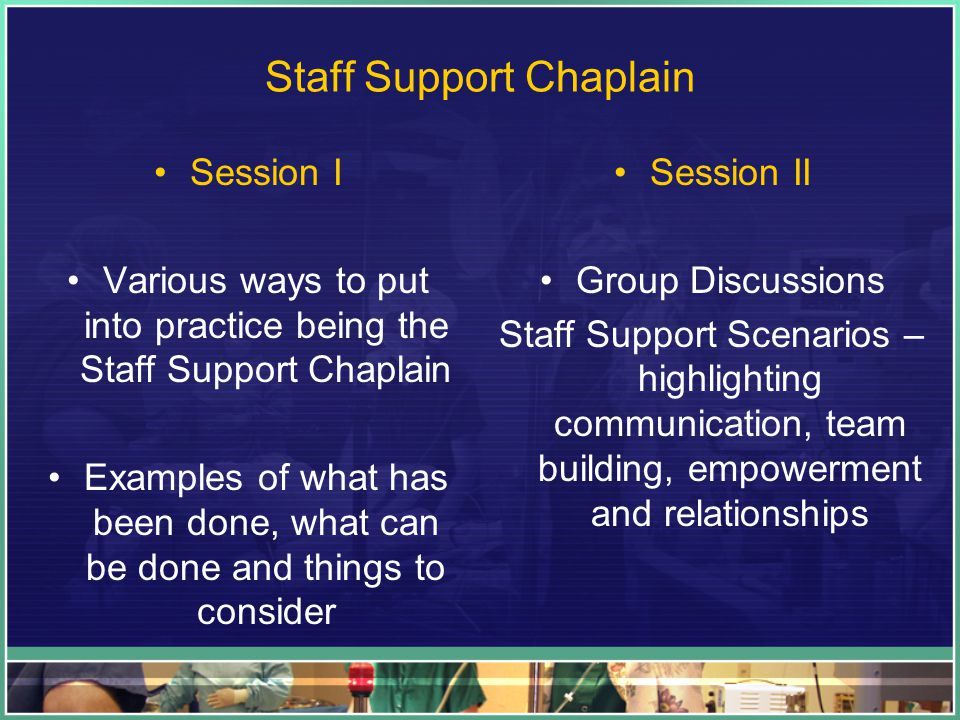 Staff Support Chaplain Session I Various ways to put into practice being the Staff Support Chaplain Examples of what has been done, what can be done and things to consider Session II Group Discussions Staff Support Scenarios – highlighting communication, team building, empowerment and relationships