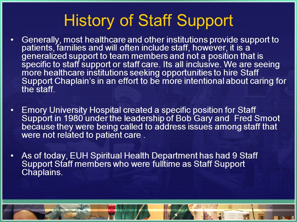History of Staff Support Generally, most healthcare and other institutions provide support to patients, families and will often include staff, however, it is a generalized support to team members and not a position that is specific to staff support or staff care.