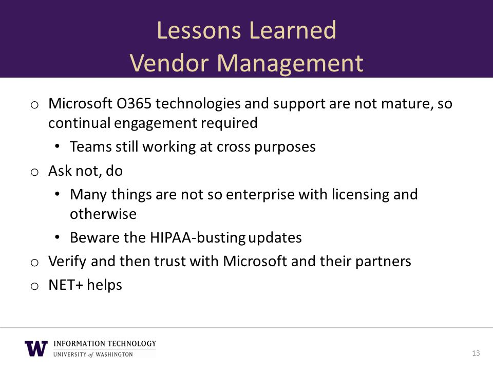 Lessons Learned Vendor Management o Microsoft O365 technologies and support are not mature, so continual engagement required Teams still working at cr