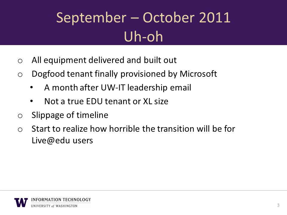 September – October 2011 Uh-oh o All equipment delivered and built out o Dogfood tenant finally provisioned by Microsoft A month after UW-IT leadershi