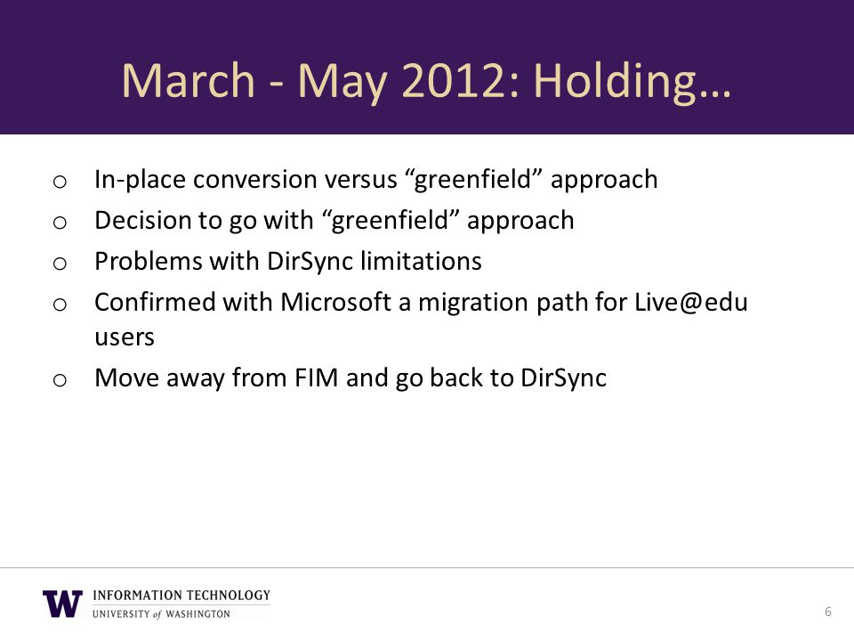 "March - May 2012: Holding… o In-place conversion versus ""greenfield"" approach o Decision to go with ""greenfield"" approach o Problems with DirSync limi"