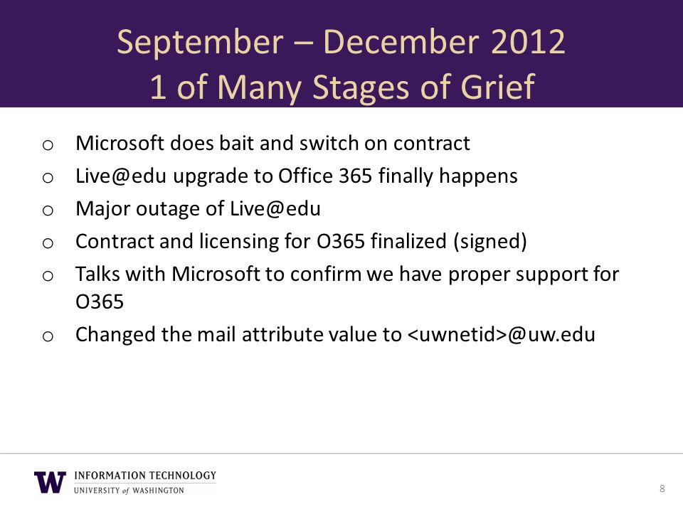 January – April 2013 Grief Diminishes o Changed primary SMTP for mail enabled users o Followed the Google groups method of email address of @uw.edu for Exchange enabled groups o Mega GAL testing o Decided to scrap everything with WAVE 14 and go to WAVE 15 o Microsoft provisions WAVE 15 tenants 9